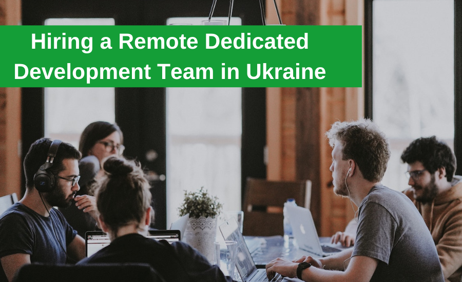 How To Choose a Remote Dedicated Development Team in Ukraine